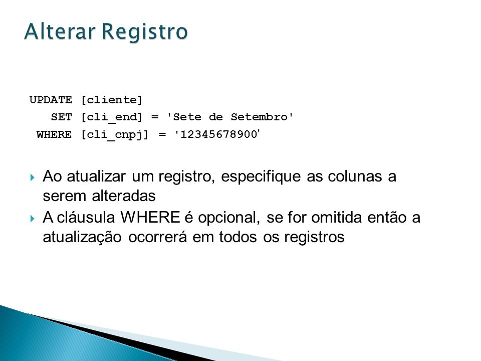 Alterar Registro UPDATE [cliente] SET [cli_end] = Sete de Setembro WHERE [cli_cnpj] = 12345678900